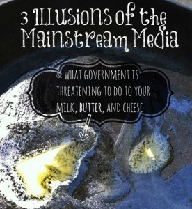 3 Illusions of the Mainstream Media (and what government is threatening to do to your milk, butter, and cheese)