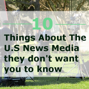 10 Things About The U.S. News Media That They Do Not Want You To Know